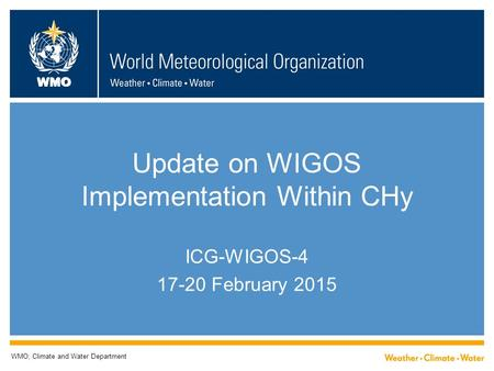 WMO Update on WIGOS Implementation Within CHy ICG-WIGOS-4 17-20 February 2015 WMO; Climate and Water Department.
