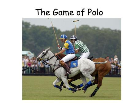 The Game of Polo. The Aim of the Game To score goals by hitting a small white ball between the opposing teams goal posts while sitting on your horse.
