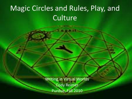 Magic Circles and Rules, Play, and Culture Writing in Virtual Worlds Cody Reimer Purdue, Fall 2010.