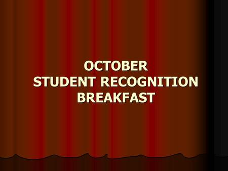 OCTOBER STUDENT RECOGNITION BREAKFAST OCTOBER STUDENT OF THE MONTH NOMINEES SENIOR OF THE MONTH NOMINEES ATHLETE OF THE MONTH NOMINEES TEACHERS OF THE.
