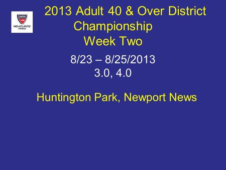 Huntington Park, Newport News 2013 Adult 40 & Over District Championship Week Two 8/23 – 8/25/2013 3.0, 4.0.