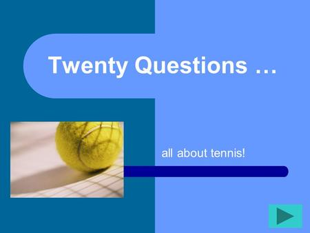 Twenty Questions … all about tennis! Twenty Questions 12345 678910 1112131415 1617181920.