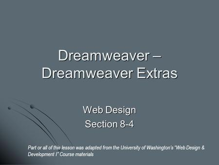 "Dreamweaver – Dreamweaver Extras Web Design Section 8-4 Part or all of this lesson was adapted from the University of Washington's ""Web Design & Development."