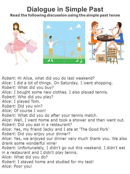 Dialogue in Simple Past Read the following discussion using the simple past tense Robert: Hi Alice, what did you do last weekend? Alice: I did a lot of.