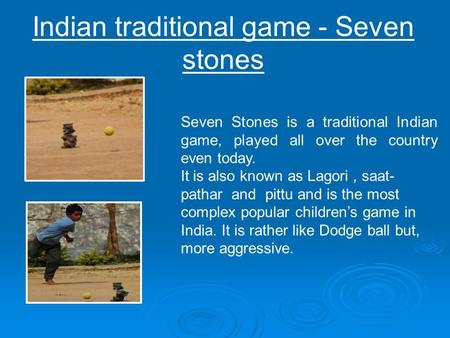 Indian traditional game - Seven stones Seven Stones is a traditional Indian game, played all over the country even today. It is also known as Lagori, saat-