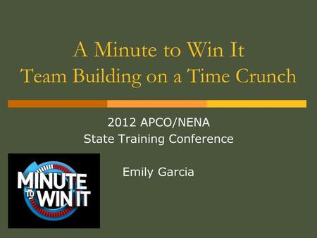 A Minute to Win It Team Building on a Time Crunch 2012 APCO/NENA State Training Conference Emily Garcia.