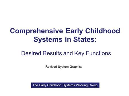 Comprehensive Early Childhood Systems in States: Desired Results and Key Functions Revised System Graphics The Early Childhood Systems Working Group.