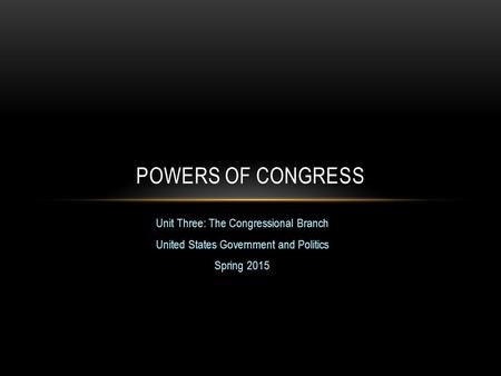 Unit Three: The Congressional Branch United States Government and Politics Spring 2015 POWERS OF CONGRESS.
