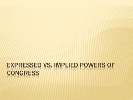 EXPRESSED POWERSIMPLIED POWERS  Expressed means that they are explicitly written in the Constitution, giving Congress the direct power to regulate those.