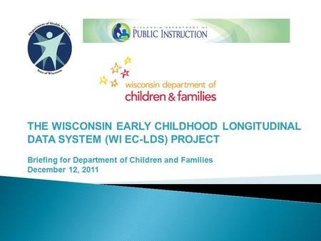 THE WISCONSIN EARLY CHILDHOOD LONGITUDINAL DATA SYSTEM (WI EC-LDS) PROJECT Briefing for Department of Children and Families December 12, 2011.