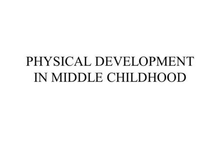 PHYSICAL DEVELOPMENT IN MIDDLE CHILDHOOD. KEY POINTS TO PHYSICAL DEVELOPMENT Development occurs most in the first three years of life than any other period.