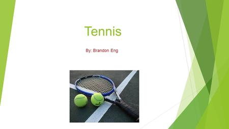 Tennis By: Brandon Eng What is Tennis? Tennis is a fun and competitive game where 2-4 people hit the ball back and forth to each other.