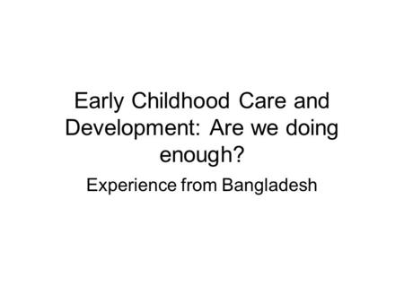 Early Childhood Care and Development: Are we doing enough? Experience from Bangladesh.