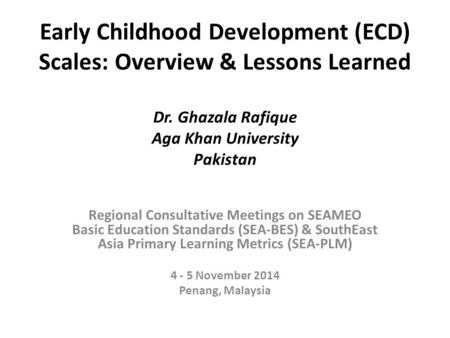 Early Childhood Development (ECD) Scales: Overview & Lessons Learned Dr. Ghazala Rafique Aga Khan University Pakistan Regional Consultative Meetings on.