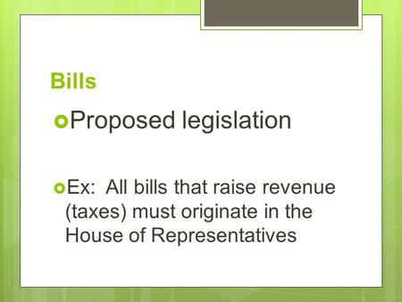 Bills  Proposed legislation  Ex: All bills that raise revenue (taxes) must originate in the House of Representatives.