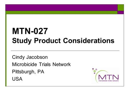 MTN-027 Study Product Considerations Cindy Jacobson Microbicide Trials Network Pittsburgh, PA USA.