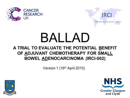 BALLAD A TRIAL TO EVALUATE THE POTENTIAL BENEFIT <strong>OF</strong> ADJUVANT CHEMOTHERAPY FOR SMALL BOWEL ADENOCARCINOMA (IRCI-002) Version 1 (16 th April 2015) International.