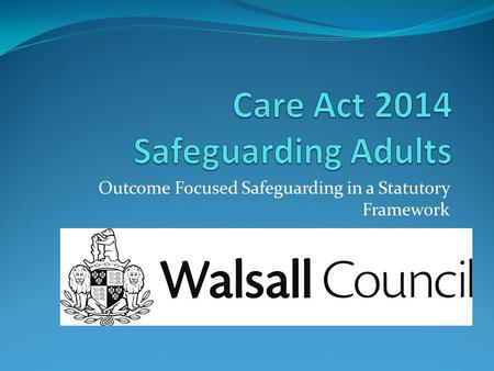 Outcome Focused Safeguarding in a Statutory Framework.