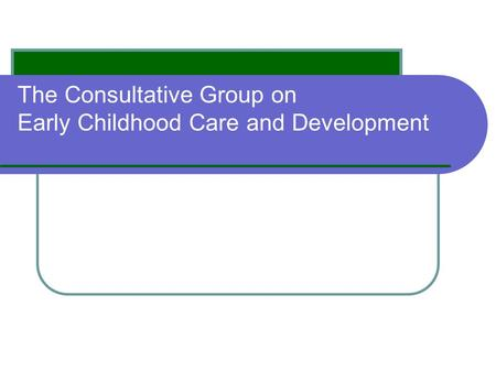 The Consultative Group on Early Childhood Care and Development.