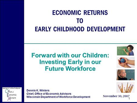 Economic Returns to Early Childhood Development November 30, 2007 Forward with our Children 1 ECONOMIC RETURNS TO EARLY CHILDHOOD DEVELOPMENT Forward with.