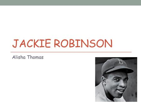 JACKIE ROBINSON Alisha Thomas. Who is Jackie Robinson? He was the first baseball player to break the color barrier in Major League Baseball.