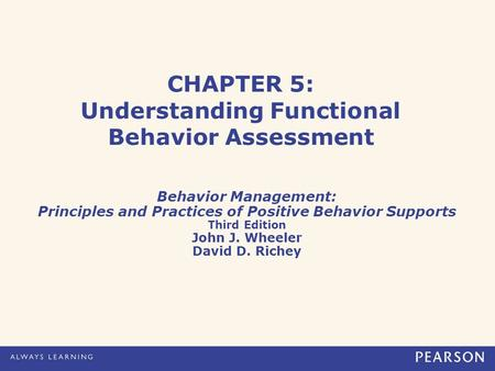 CHAPTER 5: Understanding Functional Behavior Assessment Behavior Management: Principles and Practices of Positive Behavior Supports Third Edition John.