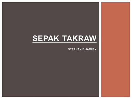 SEPAK TAKRAW STEPHANIE JANNEY.  Takraw is the Thai word for the hand-woven rattan ball originally used in the game. Essentially the game is kick ball.