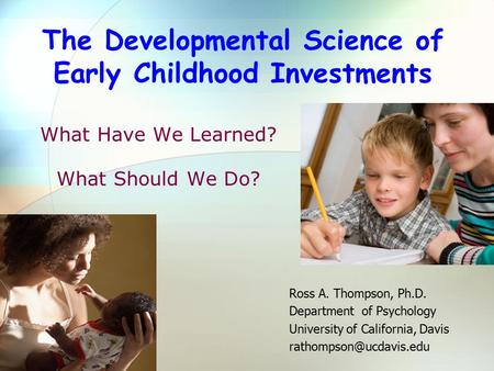 What Have We Learned? What Should We Do? Ross A. Thompson, Ph.D. Department of Psychology University of California, Davis The Developmental.