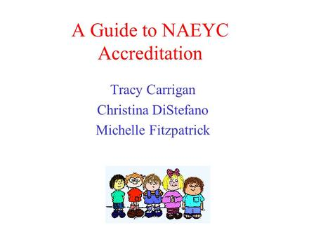 A Guide to NAEYC Accreditation Tracy Carrigan Christina DiStefano Michelle Fitzpatrick.
