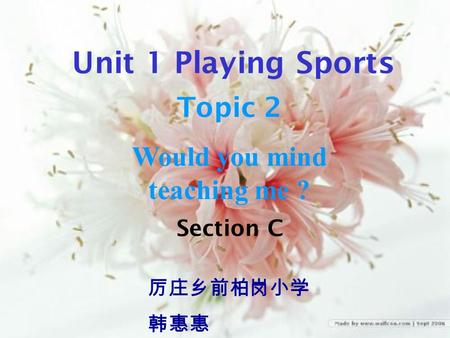 Section C 厉庄乡前柏岗小学 韩惠惠 Unit 1 Playing Sports Topic 2 Would you mind teaching me ?