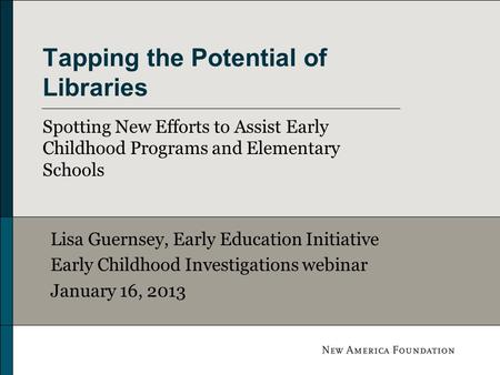 Tapping the Potential of Libraries Spotting New Efforts to Assist Early Childhood Programs and Elementary Schools Lisa Guernsey, Early Education Initiative.
