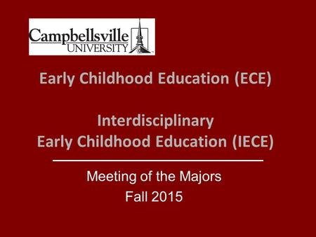 Early Childhood Education (ECE) Interdisciplinary Early Childhood Education (IECE) Meeting of the Majors Fall 2015.