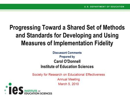 Progressing Toward a Shared Set of Methods and Standards for Developing and Using Measures of Implementation Fidelity Discussant Comments Prepared by Carol.