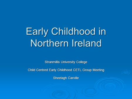 Early Childhood in Northern Ireland Stranmillis University College Child Centred Early Childhood CETL Group Meeting Sheelagh Carville.