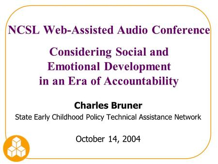 NCSL Web-Assisted Audio Conference Considering Social and Emotional Development in an Era of Accountability Charles Bruner State Early Childhood Policy.