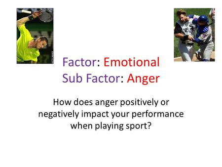 Factor: Emotional Sub Factor: Anger How does anger positively or negatively impact your performance when playing sport?