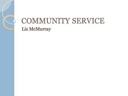 COMMUNITY SERVICE Liz McMurray. Service-Learning The definition of service learning is the incorporation of community service within an educational system,