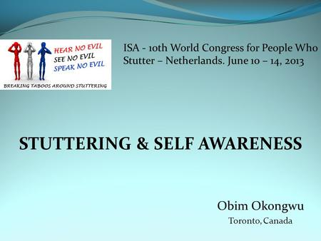 STUTTERING & SELF AWARENESS Obim Okongwu Toronto, Canada ISA - 10th World Congress for People Who Stutter – Netherlands. June 10 – 14, 2013.