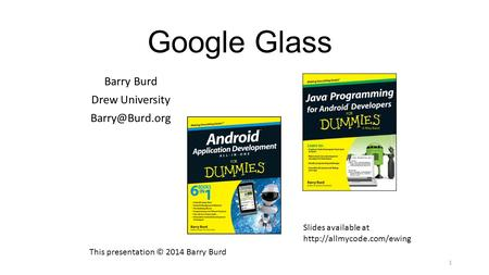 Google Glass Barry Burd Drew University 1 This presentation © 2014 Barry Burd Slides available at