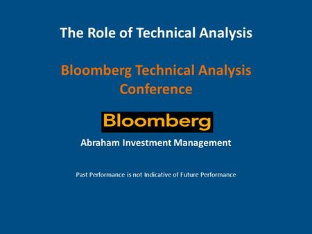 The Role of Technical Analysis Bloomberg Technical Analysis Conference Abraham Investment Management Past Performance is not Indicative of Future Performance.