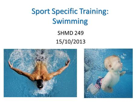 Sport Specific Training: Swimming SHMD 249 15/10/2013 1.