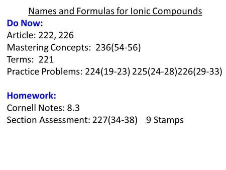 Names and Formulas for Ionic Compounds Do Now: Article: 222, 226 Mastering Concepts: 236(54-56) Terms: 221 Practice Problems: 224(19-23) 225(24-28)226(29-33)