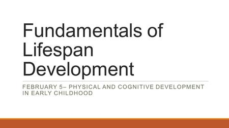 Fundamentals of Lifespan Development FEBRUARY 5– PHYSICAL AND COGNITIVE DEVELOPMENT IN EARLY CHILDHOOD.