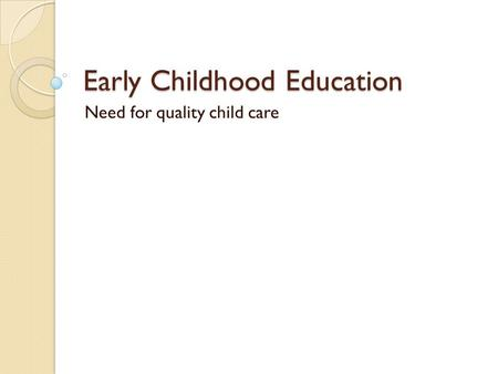 Early Childhood Education Need for quality child care.