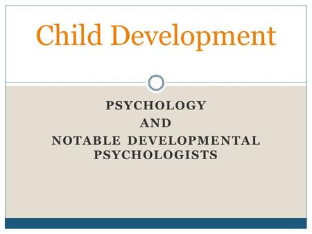 PSYCHOLOGY AND NOTABLE DEVELOPMENTAL PSYCHOLOGISTS Child Development.