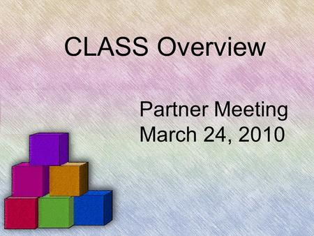 CLASS Overview Partner Meeting March 24, 2010. CLASS is the: CLassroom Assessment Scoring System.