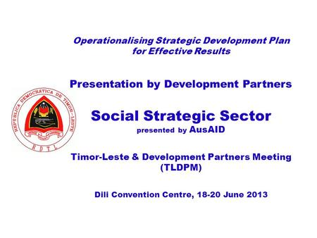 Operationalising Strategic Development Plan for Effective Results Presentation by Development Partners Social Strategic Sector presented by AusAID Timor-Leste.
