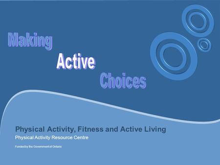 Physical Activity, Fitness and Active Living Physical Activity Resource Centre Funded by the Government of Ontario.