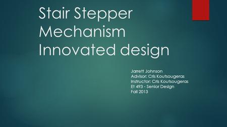 Stair Stepper Mechanism Innovated design Jarrett Johnson Advisor: Cris Koutsougeras Instructor: Cris Koutsougeras Et 493 - Senior Design Fall 2013.