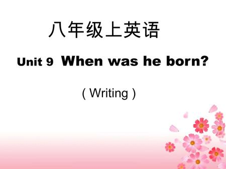 八年级上英语 Unit 9 When was he born? ( Writing ). My name is Xu Liqin. I'm from Yongjia Jishi Middle School. I was born on February 6th, 1972. I'm loving and.